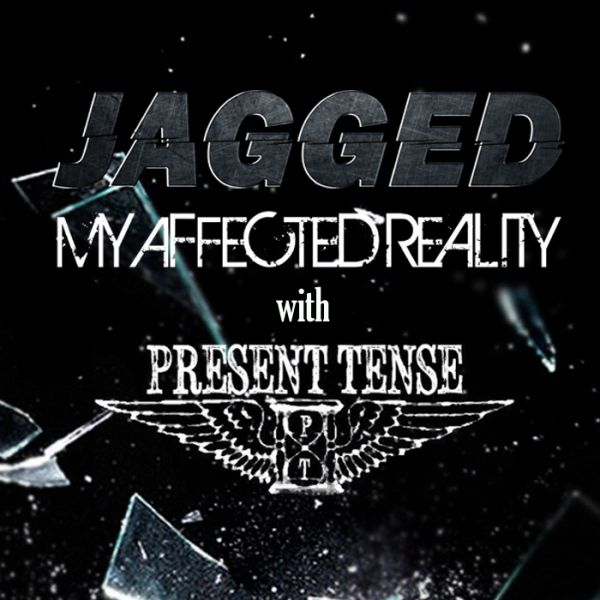 Jagged & My Affected Reality with Present Tense